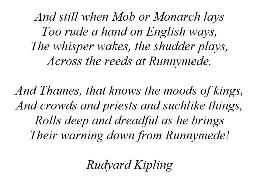 And still when Mob or Monarch lays Too rude a hand on English ways, The whisper wakes, the shudder plays, Across the reeds at Runnymede.  And Thames, that knows the moods of kings, And crowds and priests and suchlike things, Rolls deep and dreadful as he brings Their warning down from Runnymede!  Rudyard Kipling