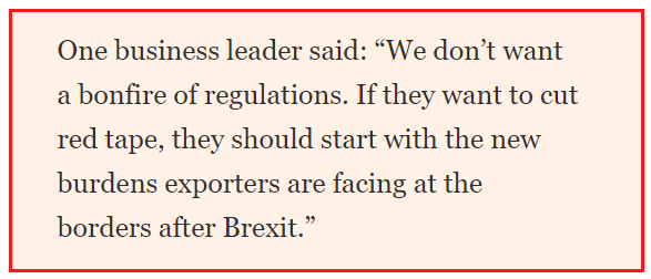 "From the FT ""One business leader said: 'We don't want a bonfire of regulations. If they want to cut red tape, they should start with the new burdens exporters are facing at the borders after Brexit."""