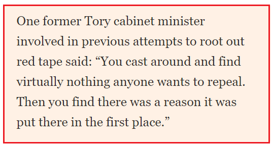 "One former Tory cabinet minister involved in previous attempts to root out red tape said: ""You cast around and find virtually nothing anyone wants to repeal. Then you find there was a reason it was put there in the first place."""